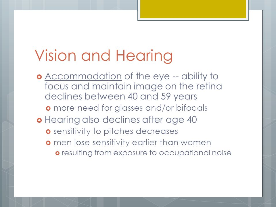 Vision and Hearing Accommodation of the eye -- ability to focus and maintain image on the retina declines between 40 and 59 years.