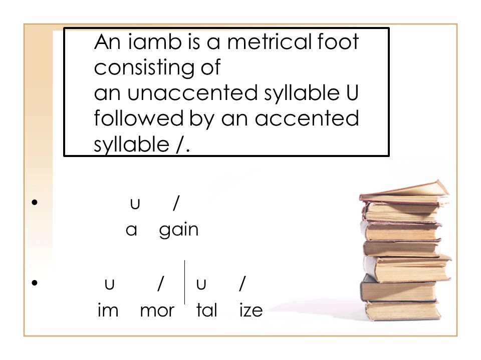 An iamb is a metrical foot consisting of an unaccented syllable U followed by an accented syllable /.