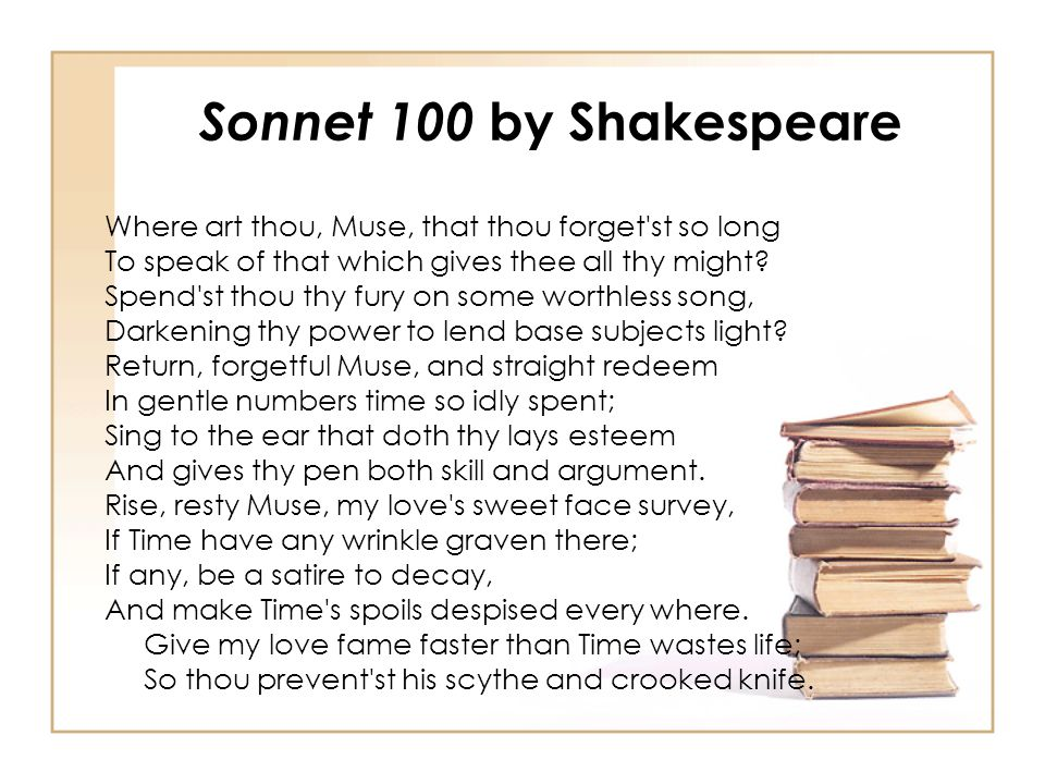 Sonnet 100 by Shakespeare Where art thou, Muse, that thou forget st so long. To speak of that which gives thee all thy might