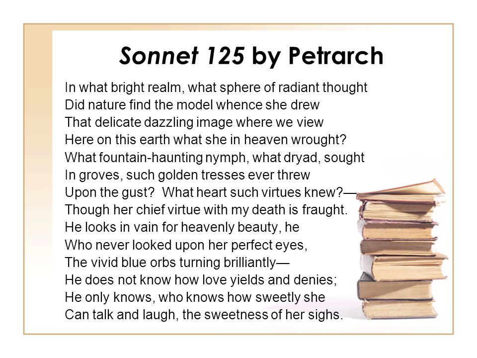 Sonnet 125 by Petrarch In what bright realm, what sphere of radiant thought. Did nature find the model whence she drew.