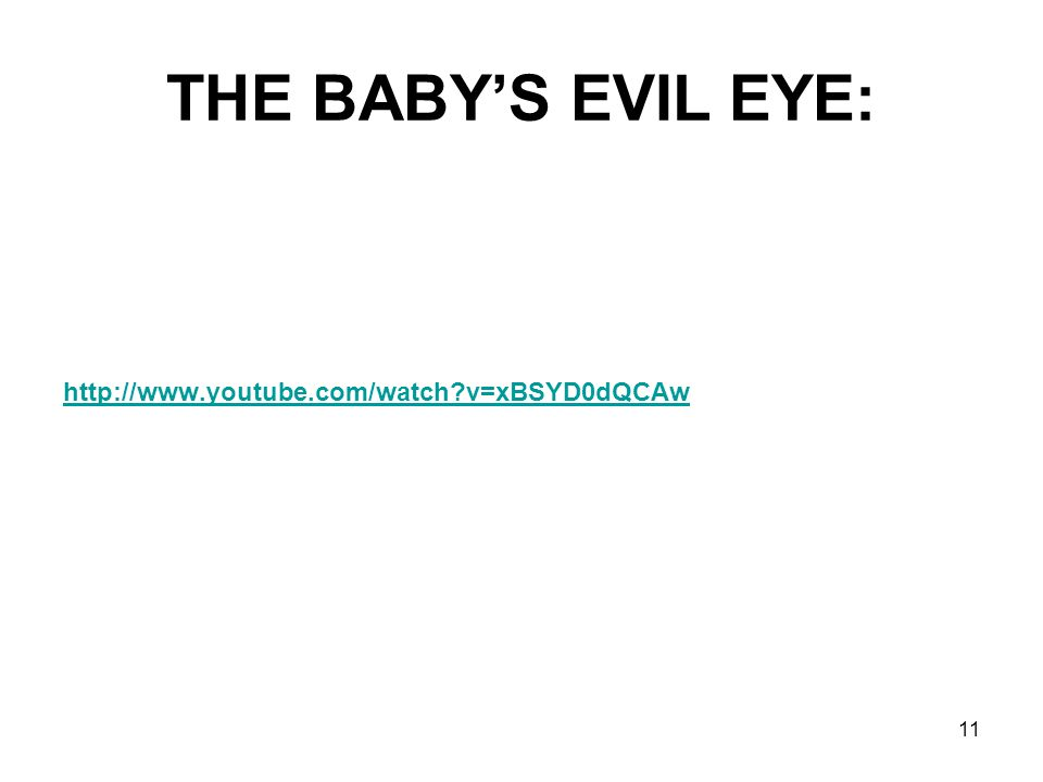 THE BABY'S EVIL EYE: http://www.youtube.com/watch v=xBSYD0dQCAw