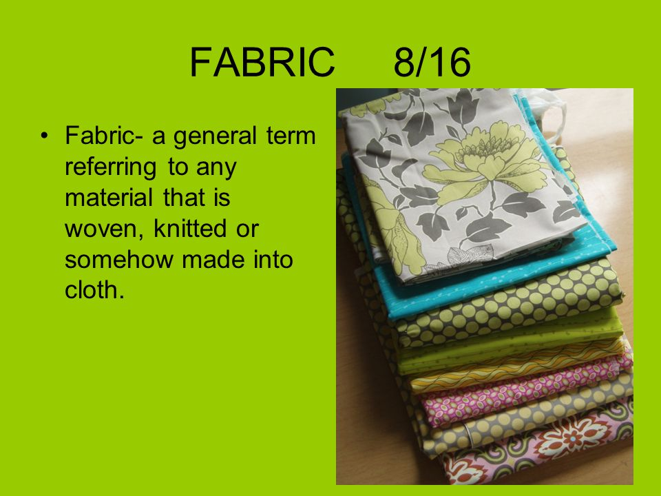 FABRIC 8/16 Fabric- a general term referring to any material that is woven, knitted or somehow made into cloth.