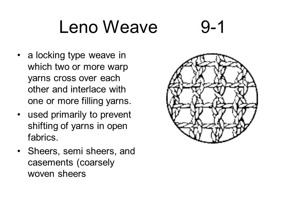 Leno Weave 9-1 a locking type weave in which two or more warp yarns cross over each other and interlace with one or more filling yarns.