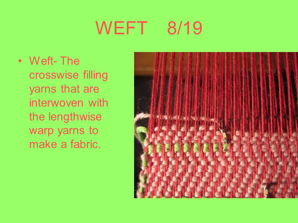 WEFT 8/19 Weft- The crosswise filling yarns that are interwoven with the lengthwise warp yarns to make a fabric.