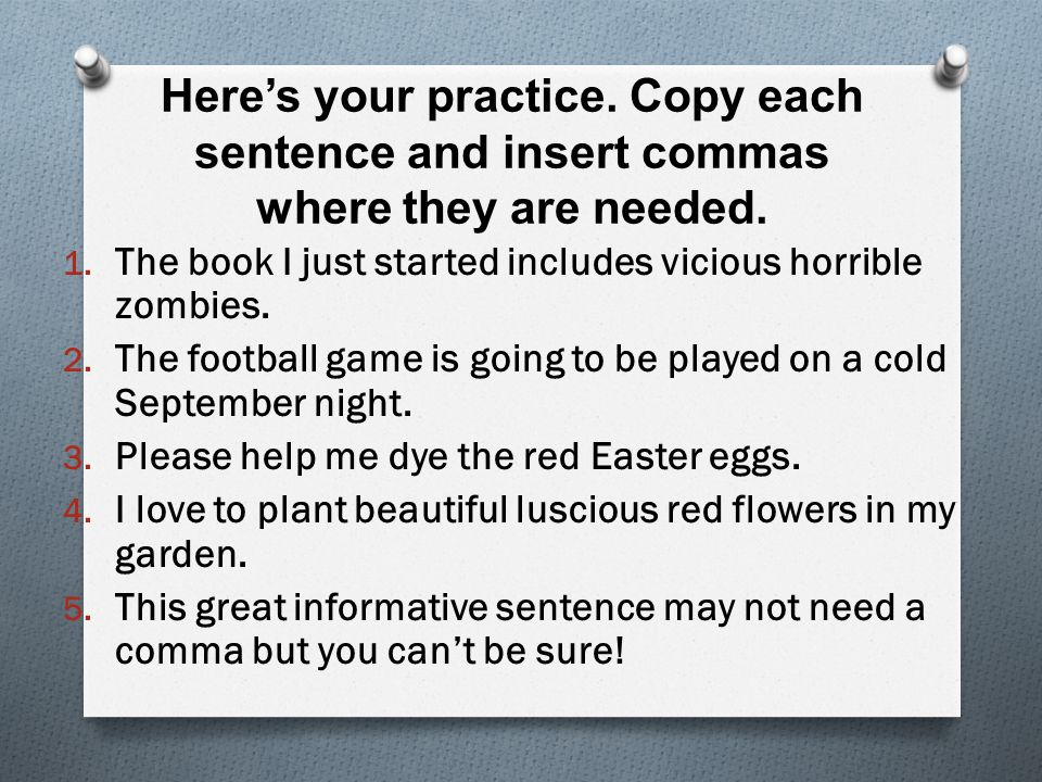 Here's your practice. Copy each sentence and insert commas where they are needed.