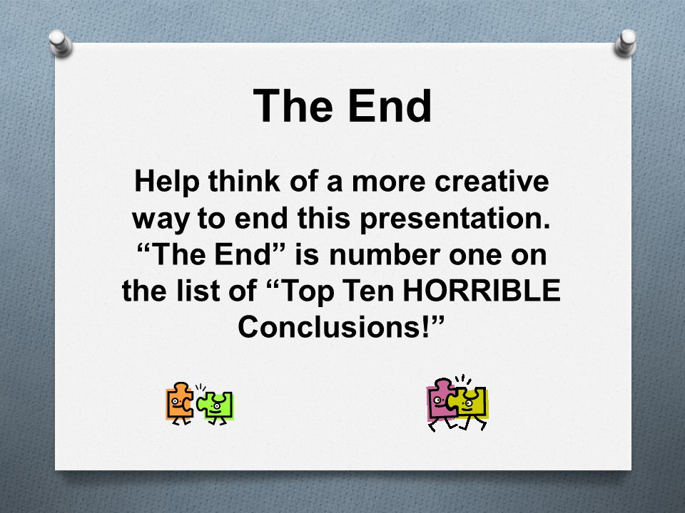 The End Help think of a more creative way to end this presentation.
