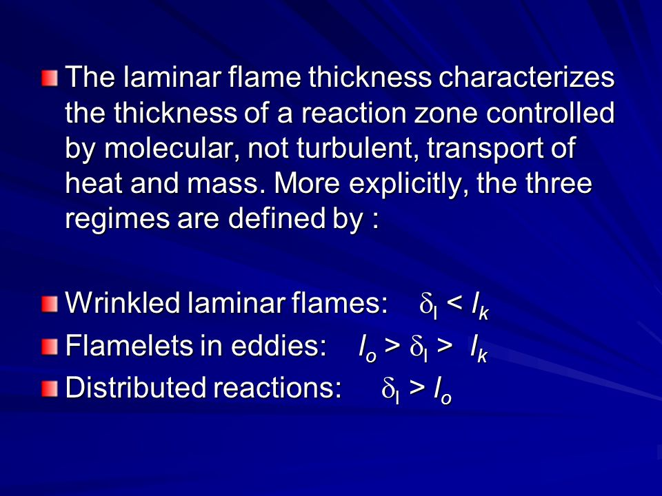 The laminar flame thickness characterizes the thickness of a reaction zone controlled by molecular, not turbulent, transport of heat and mass. More explicitly, the three regimes are defined by :