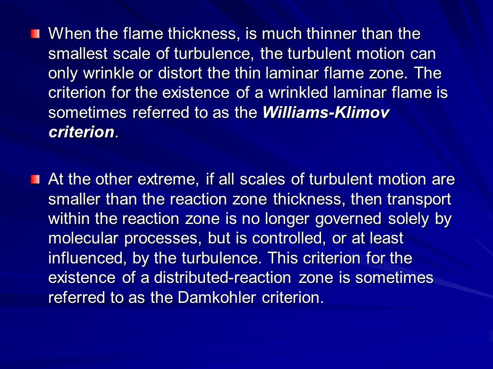 When the flame thickness, is much thinner than the smallest scale of turbulence, the turbulent motion can only wrinkle or distort the thin laminar flame zone. The criterion for the existence of a wrinkled laminar flame is sometimes referred to as the Williams-Klimov criterion.