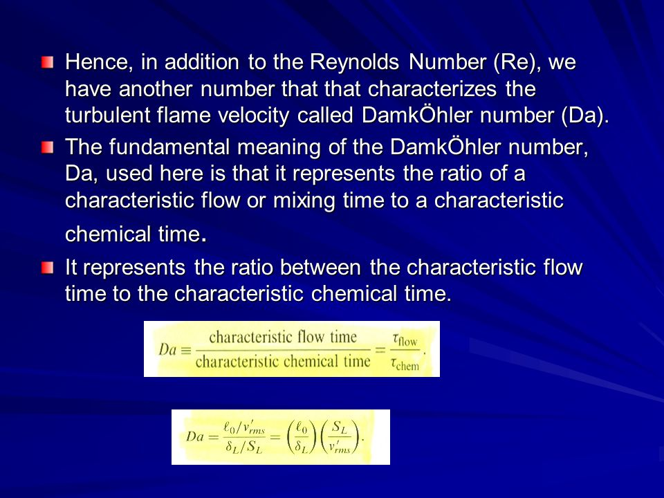 Hence, in addition to the Reynolds Number (Re), we have another number that that characterizes the turbulent flame velocity called DamkÖhler number (Da).