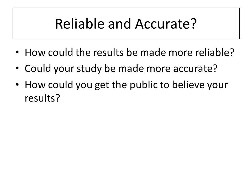 Reliable and Accurate How could the results be made more reliable