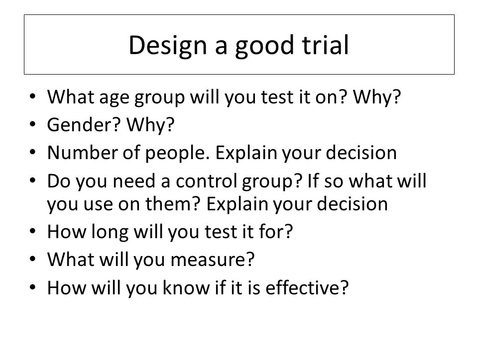 Design a good trial What age group will you test it on Why