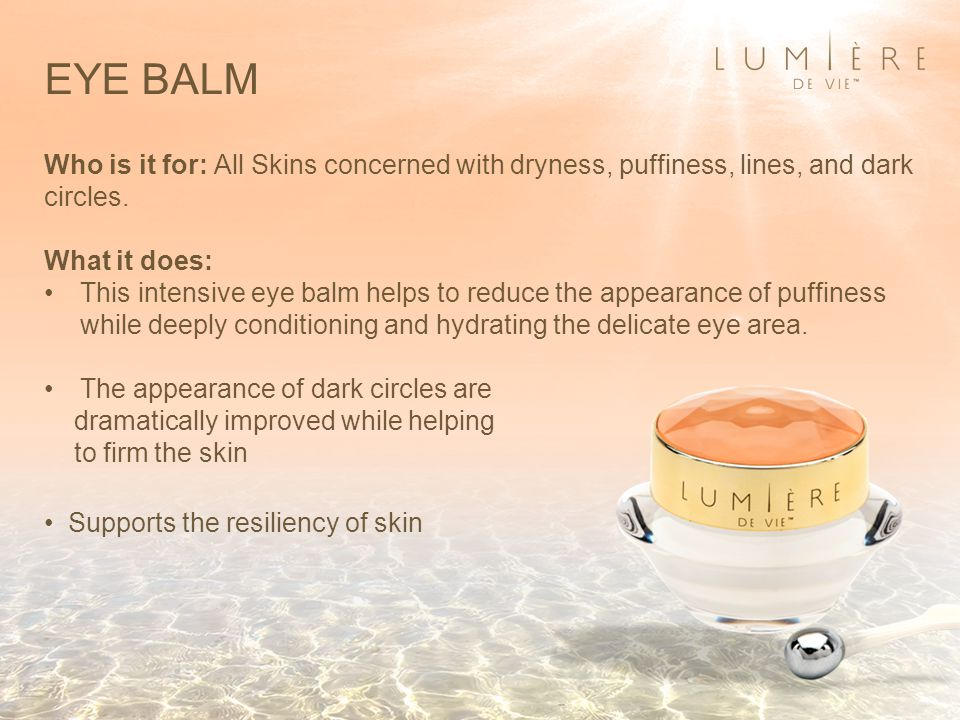 EYE BALM Who is it for: All Skins concerned with dryness, puffiness, lines, and dark circles. What it does: