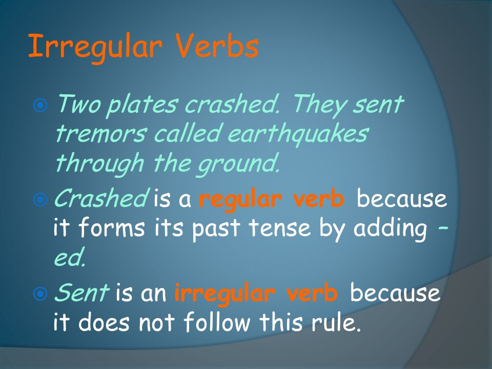 Irregular Verbs Two plates crashed. They sent tremors called earthquakes through the ground.