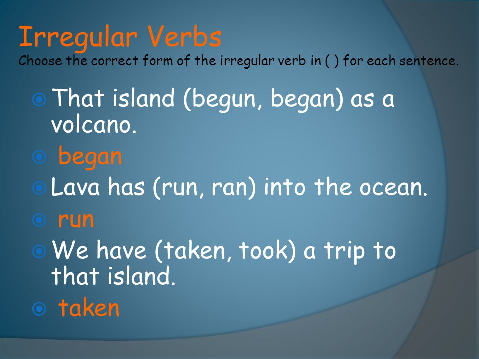 Irregular Verbs Choose the correct form of the irregular verb in ( ) for each sentence.