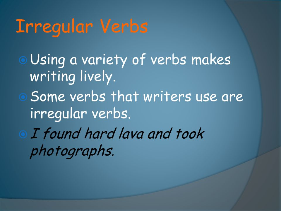 Irregular Verbs Using a variety of verbs makes writing lively.