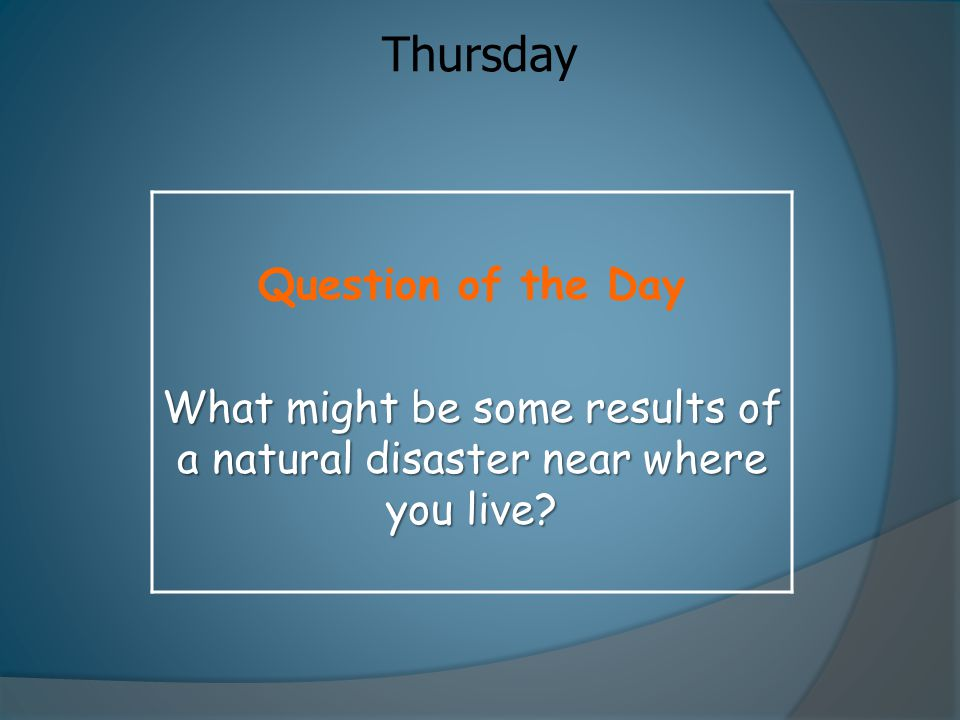 What might be some results of a natural disaster near where you live