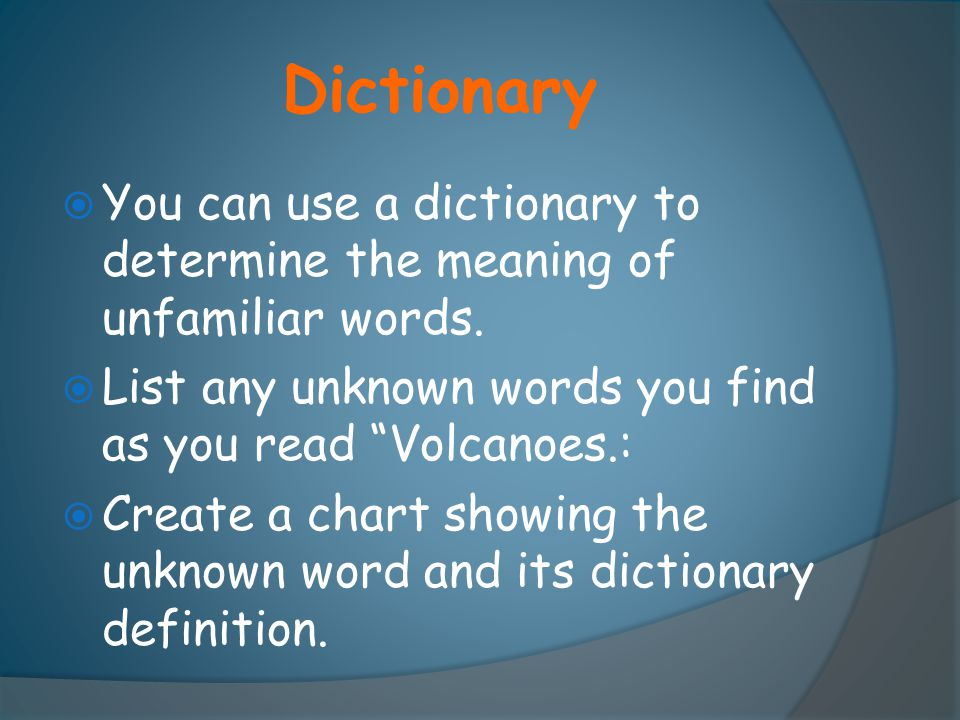 Dictionary You can use a dictionary to determine the meaning of unfamiliar words. List any unknown words you find as you read Volcanoes.: