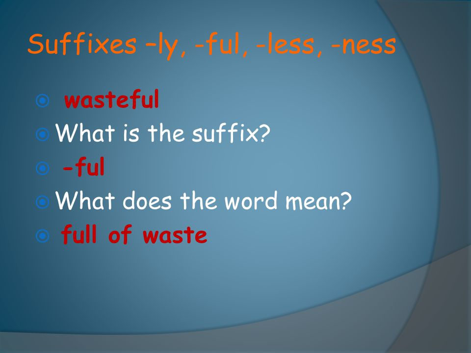 Suffixes –ly, -ful, -less, -ness