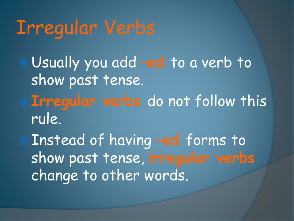Irregular Verbs Usually you add –ed to a verb to show past tense.