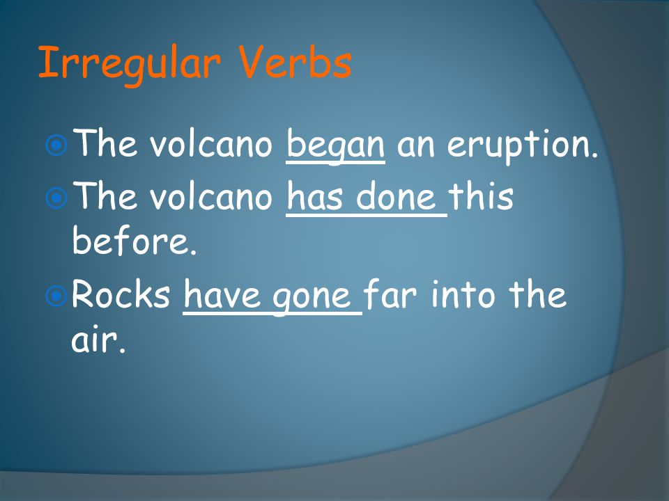 Irregular Verbs The volcano began an eruption.