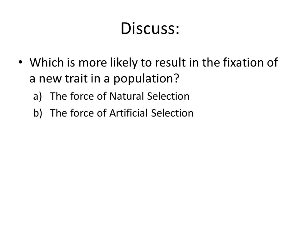 Discuss: Which is more likely to result in the fixation of a new trait in a population The force of Natural Selection.