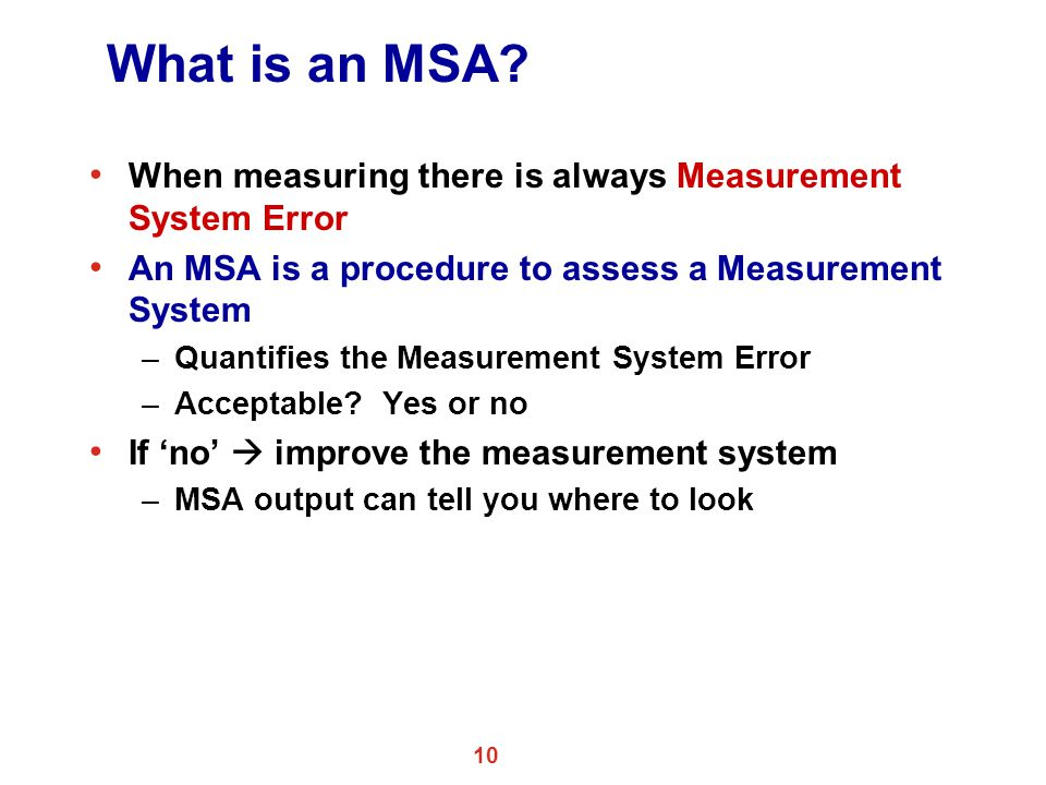 What is an MSA When measuring there is always Measurement System Error. An MSA is a procedure to assess a Measurement System.