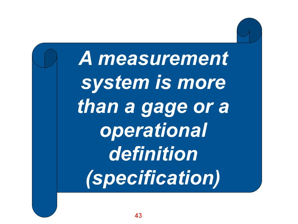 A measurement system is more than a gage or a operational definition (specification)
