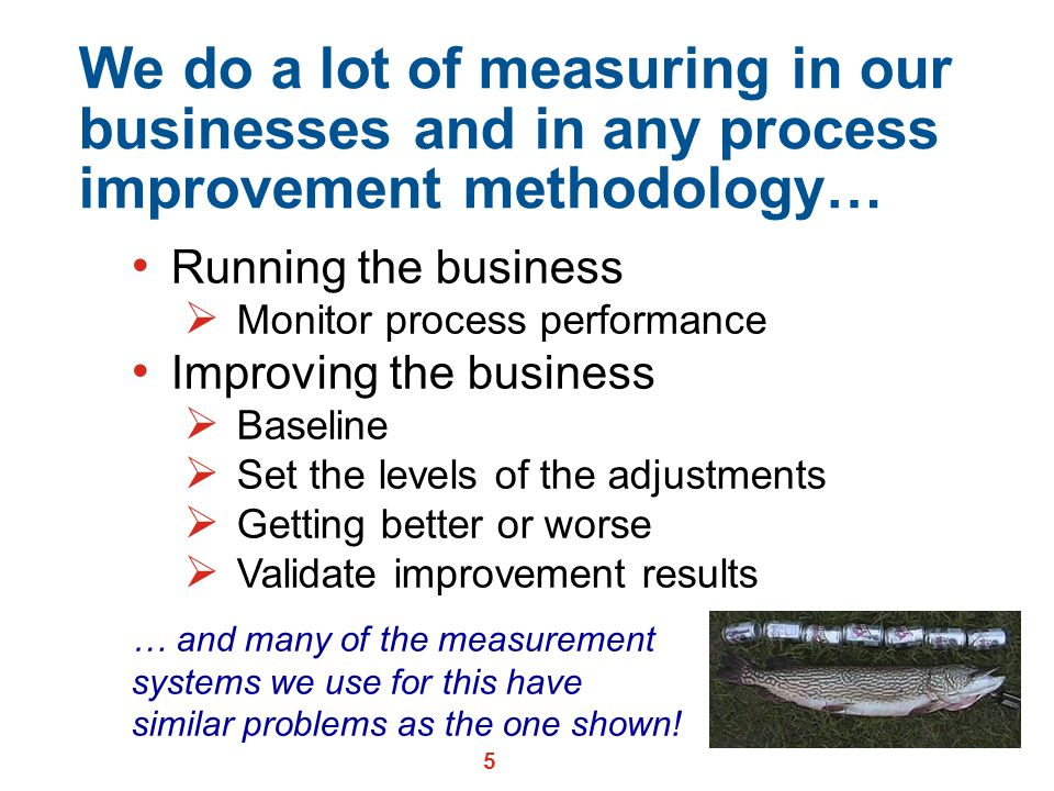 We do a lot of measuring in our businesses and in any process improvement methodology…
