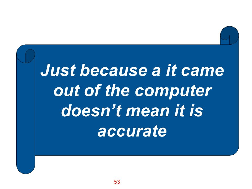 Just because a it came out of the computer doesn't mean it is accurate