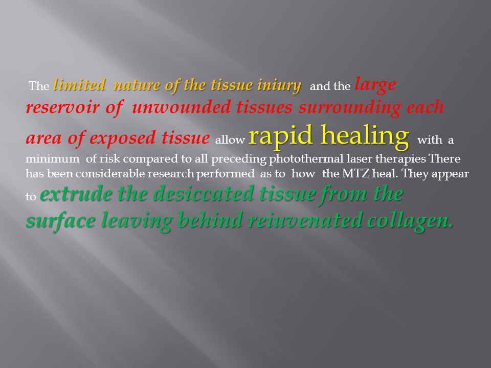 The limited nature of the tissue iniury and the large reservoir of unwounded tissues surrounding each area of exposed tissue allow rapid healing with a minimum of risk compared to all preceding photothermal laser therapies There has been considerable research performed as to how the MTZ heal.