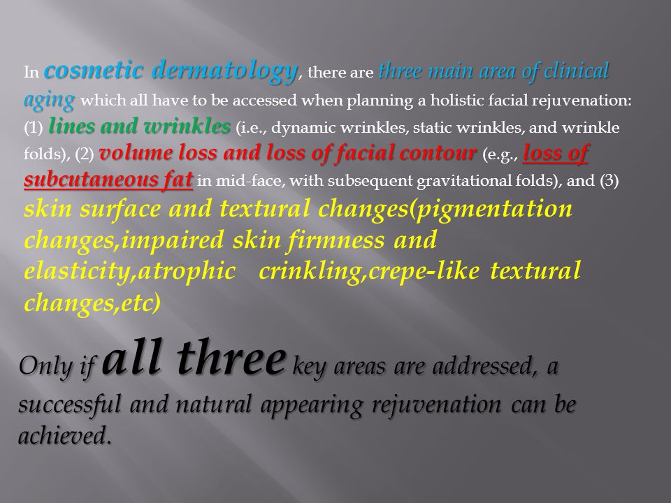 In cosmetic dermatology, there are three main area of clinical aging which all have to be accessed when planning a holistic facial rejuvenation: (1) lines and wrinkles (i.e., dynamic wrinkles, static wrinkles, and wrinkle folds), (2) volume loss and loss of facial contour (e.g., loss of subcutaneous fat in mid-face, with subsequent gravitational folds), and (3) skin surface and textural changes(pigmentation changes,impaired skin firmness and elasticity,atrophic crinkling,crepe-like textural changes,etc)