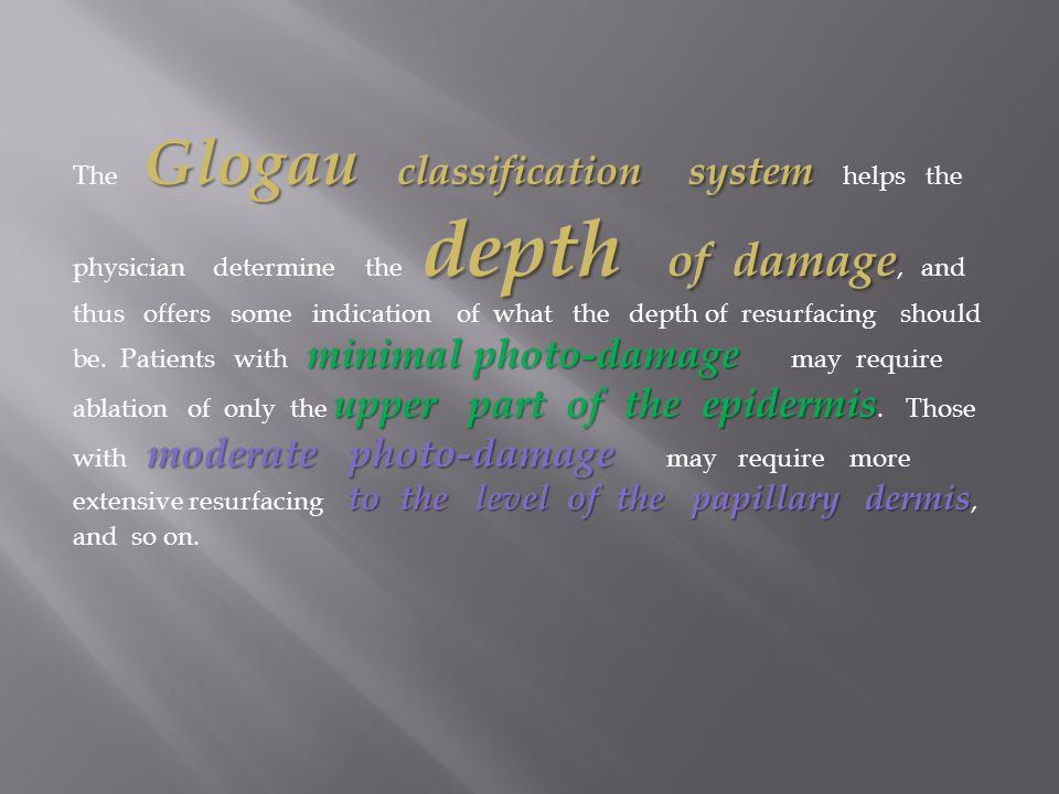 The Glogau classification system helps the physician determine the depth of damage, and thus offers some indication of what the depth of resurfacing should be.