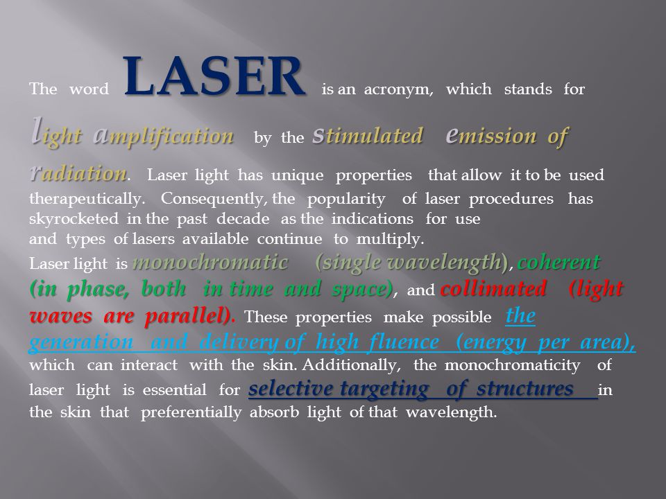 The word LASER is an acronym, which stands for light amplification by the stimulated emission of radiation. Laser light has unique properties that allow it to be used therapeutically. Consequently, the popularity of laser procedures has skyrocketed in the past decade as the indications for use