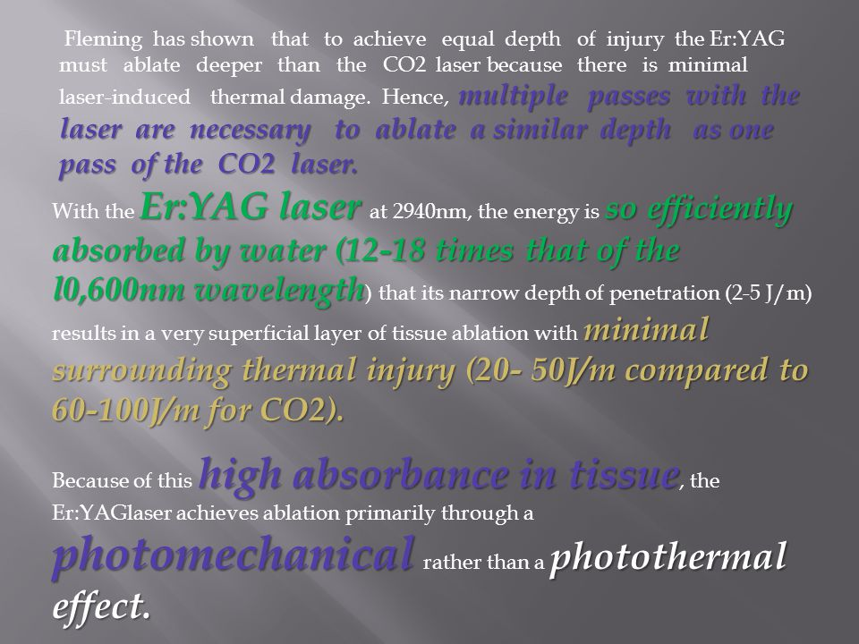 Fleming has shown that to achieve equal depth of injury the Er:YAG must ablate deeper than the CO2 laser because there is minimal laser-induced thermal damage. Hence, multiple passes with the laser are necessary to ablate a similar depth as one pass of the CO2 laser.