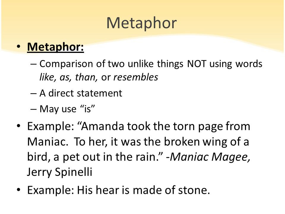 Metaphor Metaphor: Comparison of two unlike things NOT using words like, as, than, or resembles. A direct statement.