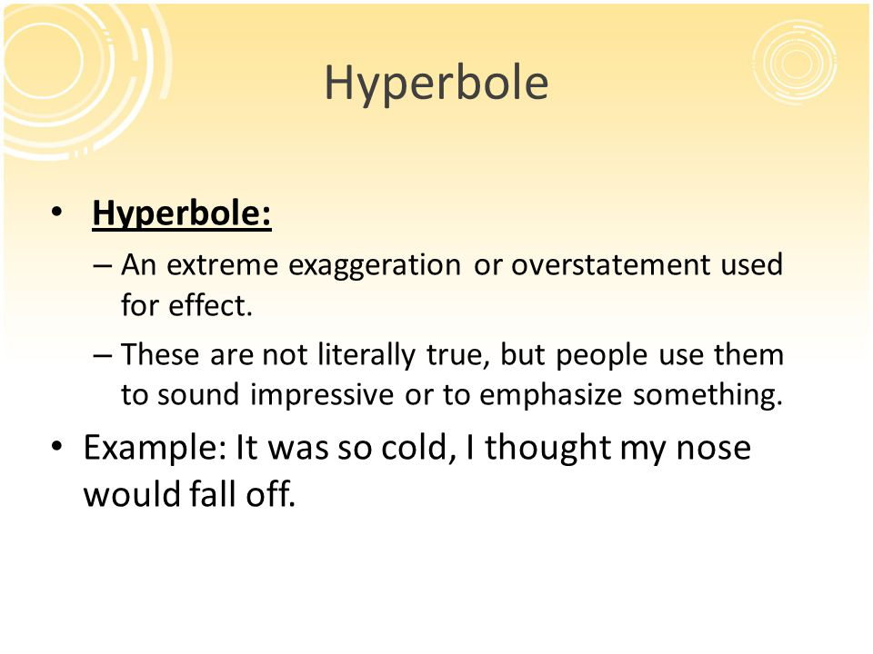 Hyperbole Hyperbole: An extreme exaggeration or overstatement used for effect.
