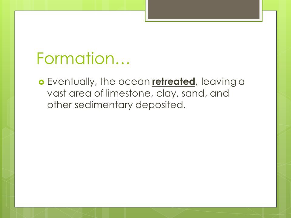 Formation… Eventually, the ocean retreated, leaving a vast area of limestone, clay, sand, and other sedimentary deposited.