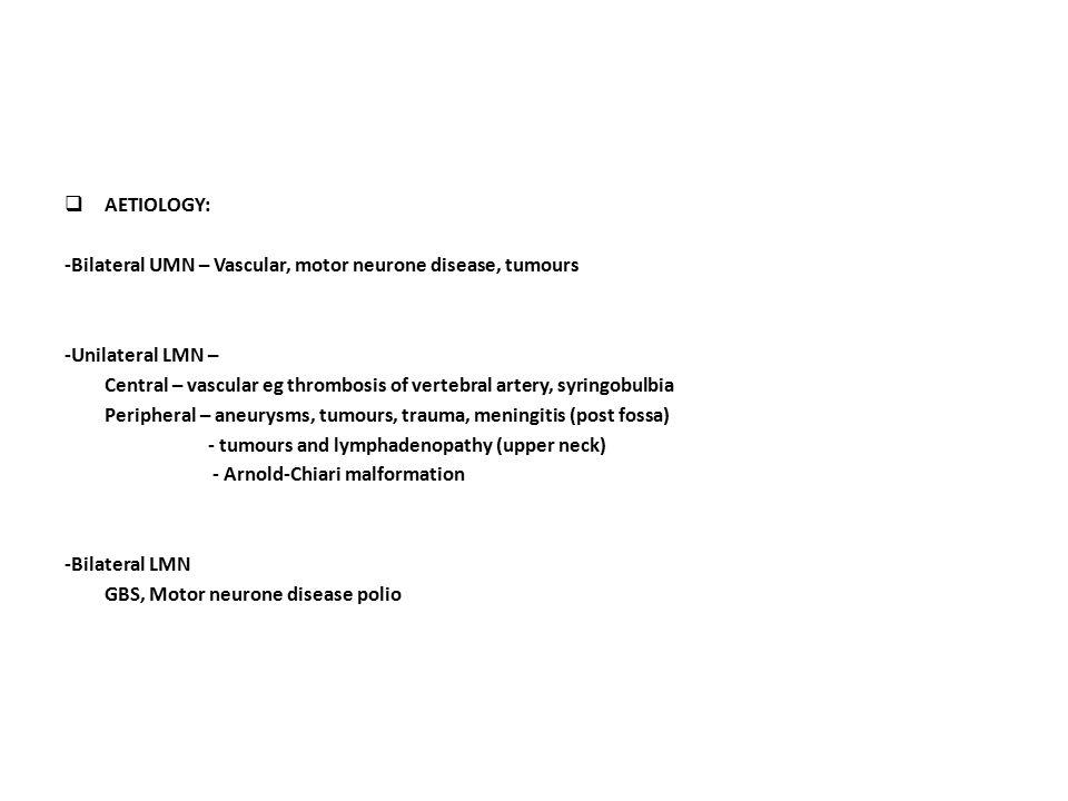 AETIOLOGY: -Bilateral UMN – Vascular, motor neurone disease, tumours. -Unilateral LMN –