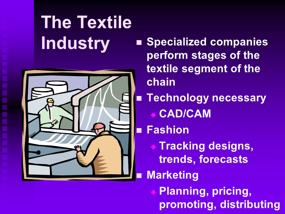 The Textile Industry Specialized companies perform stages of the textile segment of the chain. Technology necessary.