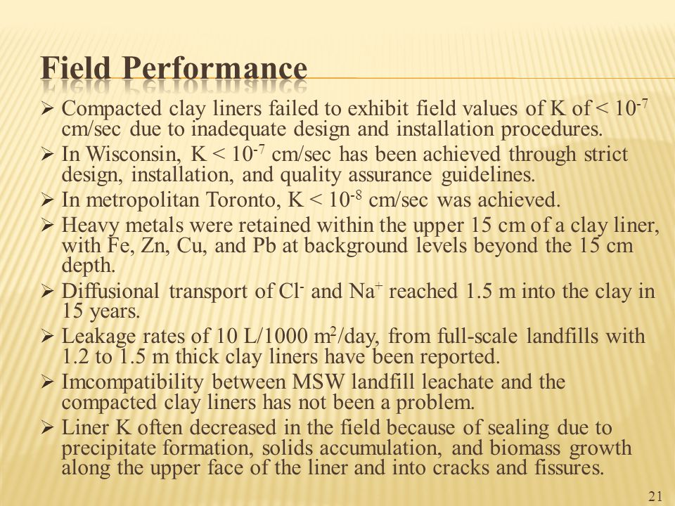 Field Performance Compacted clay liners failed to exhibit field values of K of < 10-7 cm/sec due to inadequate design and installation procedures.