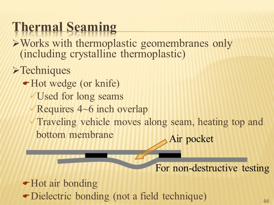 Thermal Seaming Works with thermoplastic geomembranes only (including crystalline thermoplastic) Techniques.
