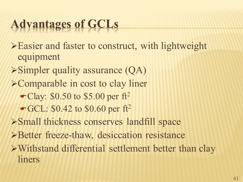 Advantages of GCLs Easier and faster to construct, with lightweight equipment. Simpler quality assurance (QA)