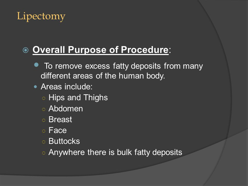 Lipectomy Overall Purpose of Procedure: To remove excess fatty deposits from many different areas of the human body.