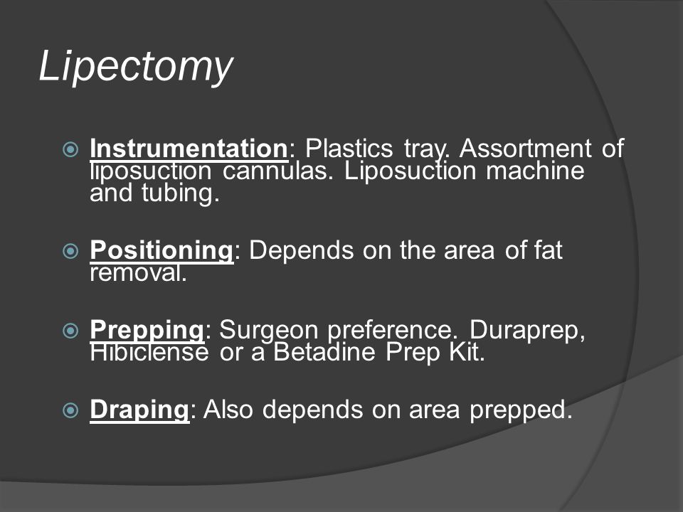 Lipectomy Instrumentation: Plastics tray. Assortment of liposuction cannulas. Liposuction machine and tubing.