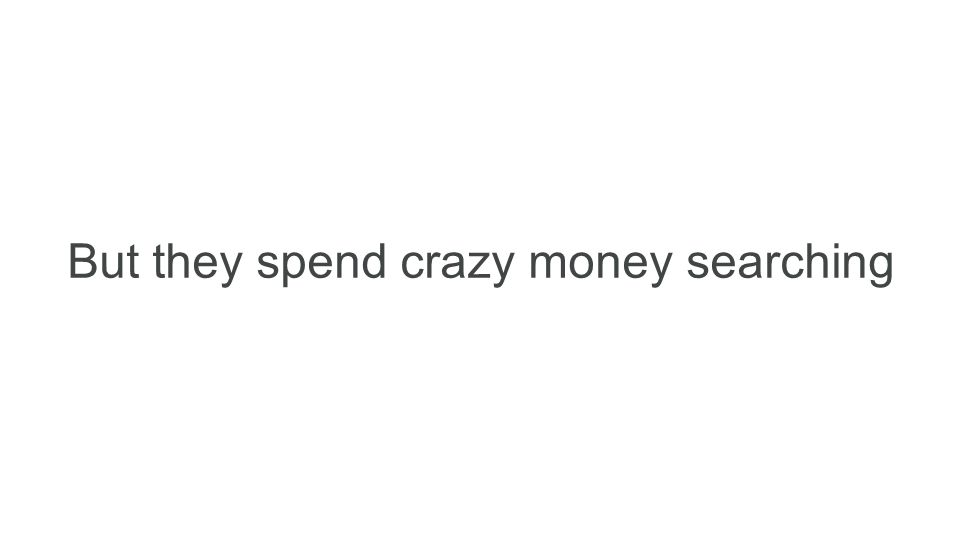 But they spend crazy money searching