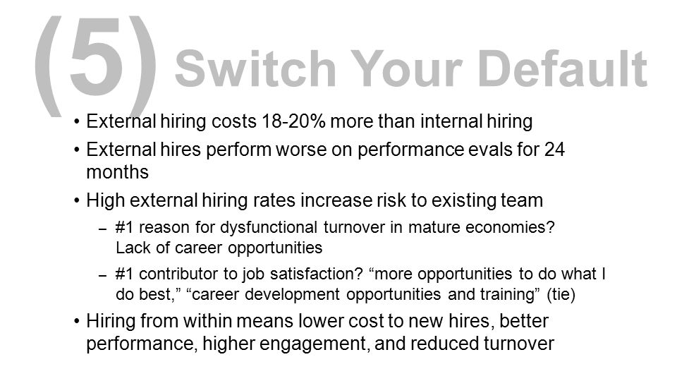 (5) Switch Your Default. External hiring costs 18-20% more than internal hiring. External hires perform worse on performance evals for 24 months.