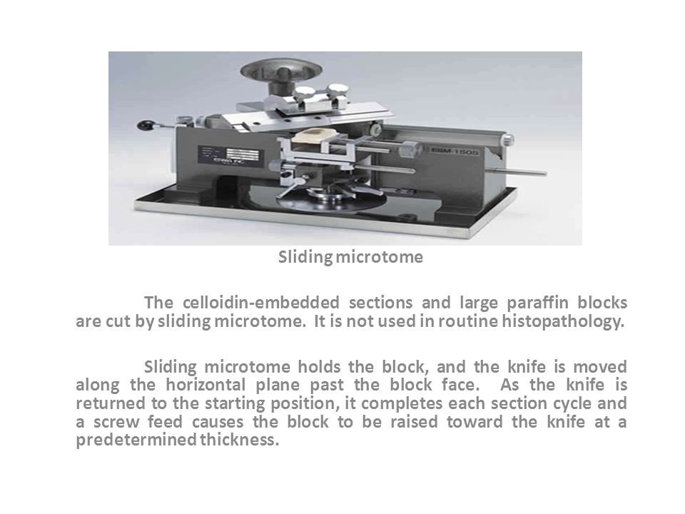 Sliding microtome The celloidin-embedded sections and large paraffin blocks are cut by sliding microtome. It is not used in routine histopathology.