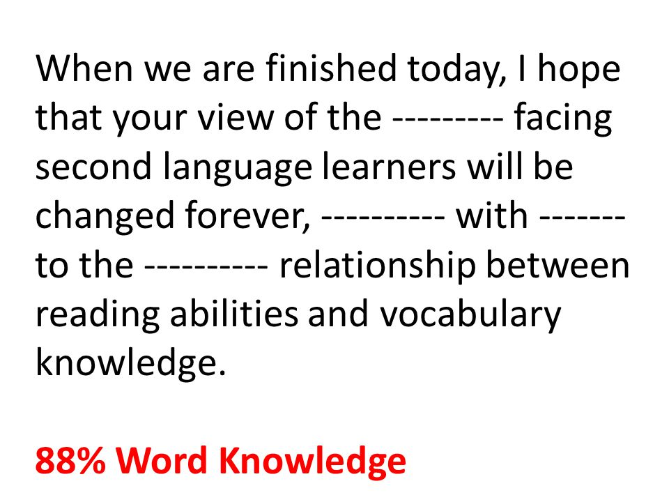 When we are finished today, I hope that your view of the --------- facing second language learners will be changed forever, ---------- with ------- to the ---------- relationship between reading abilities and vocabulary knowledge.