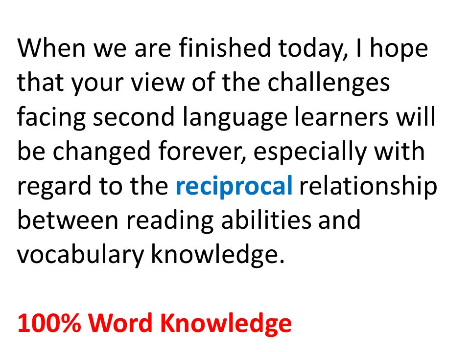 When we are finished today, I hope that your view of the challenges facing second language learners will be changed forever, especially with regard to the reciprocal relationship between reading abilities and vocabulary knowledge.