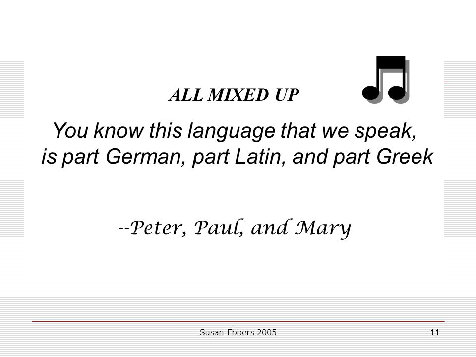 ALL MIXED UP You know this language that we speak, is part German, part Latin, and part Greek. --Peter, Paul, and Mary.